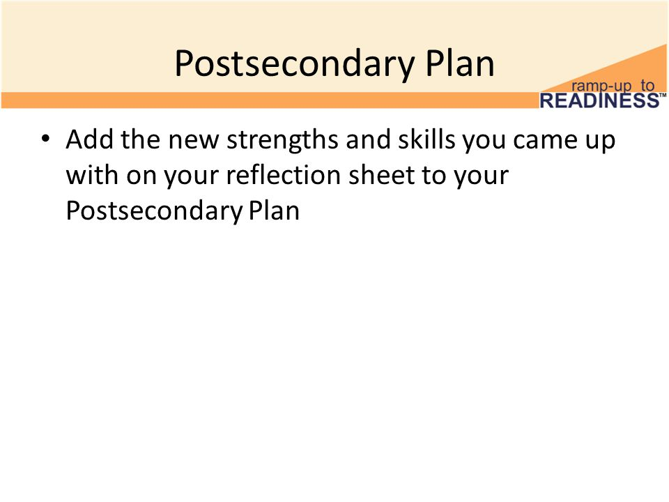 Postsecondary Plan Add the new strengths and skills you came up with on your reflection sheet to your Postsecondary Plan