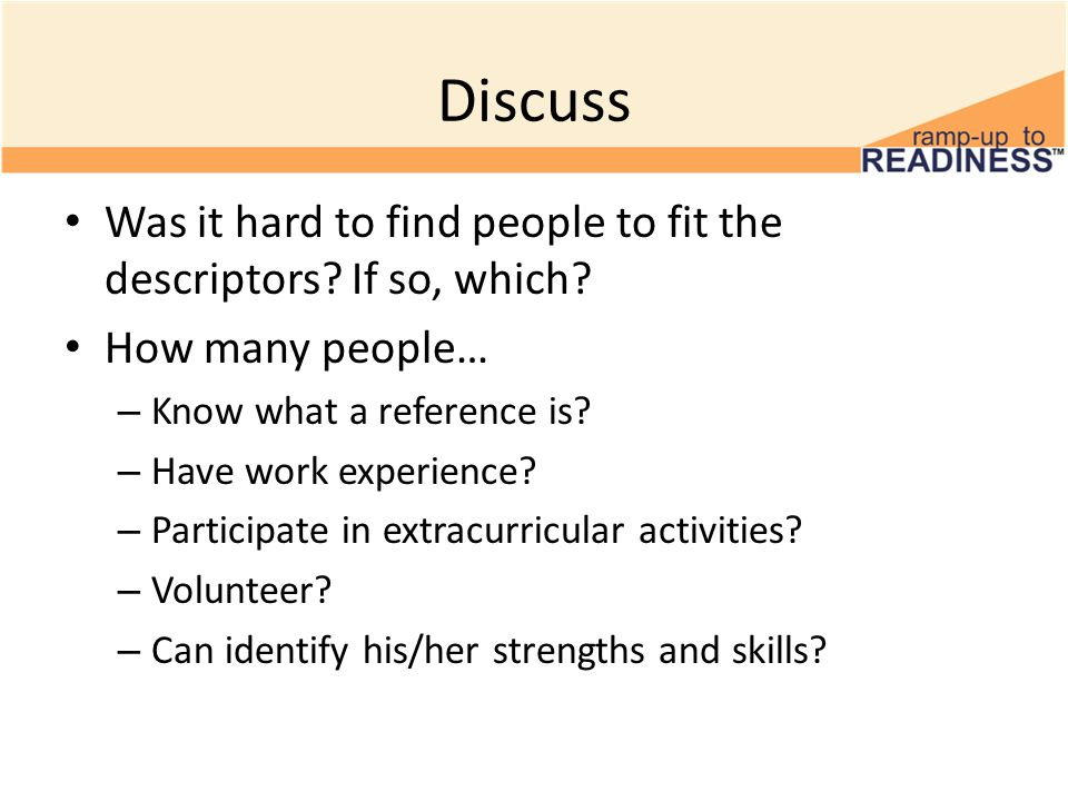 Discuss Was it hard to find people to fit the descriptors? If so, which? How many people… – Know what a reference is? – Have work experience? – Partic