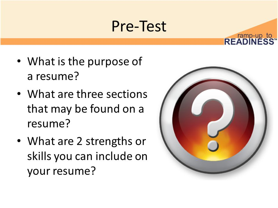 Pre-Test What is the purpose of a resume.What are three sections that may be found on a resume.