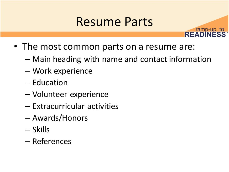 Resume Parts The most common parts on a resume are: – Main heading with name and contact information – Work experience – Education – Volunteer experie