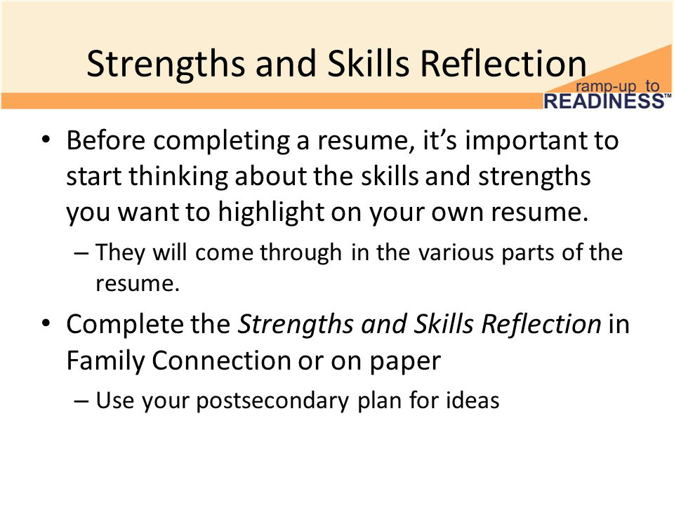 Strengths and Skills Reflection Before completing a resume, it's important to start thinking about the skills and strengths you want to highlight on y