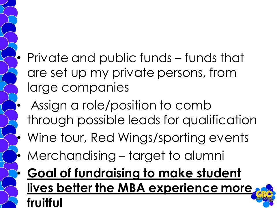 Private and public funds – funds that are set up my private persons, from large companies Assign a role/position to comb through possible leads for qualification Wine tour, Red Wings/sporting events Merchandising – target to alumni Goal of fundraising to make student lives better the MBA experience more fruitful