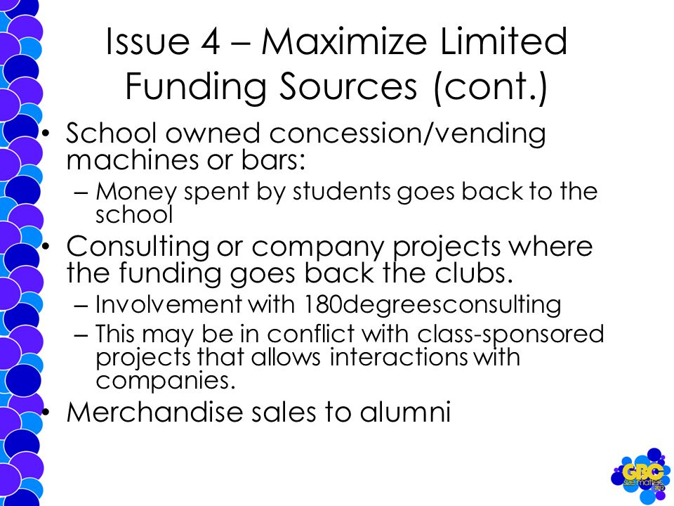Issue 4 – Maximize Limited Funding Sources (cont.) School owned concession/vending machines or bars: – Money spent by students goes back to the school Consulting or company projects where the funding goes back the clubs.