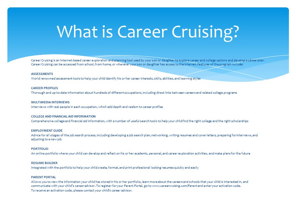 Career Cruising is an Internet-based career exploration and planning tool used by your son or daughter to explore career and college options and develop a career plan.