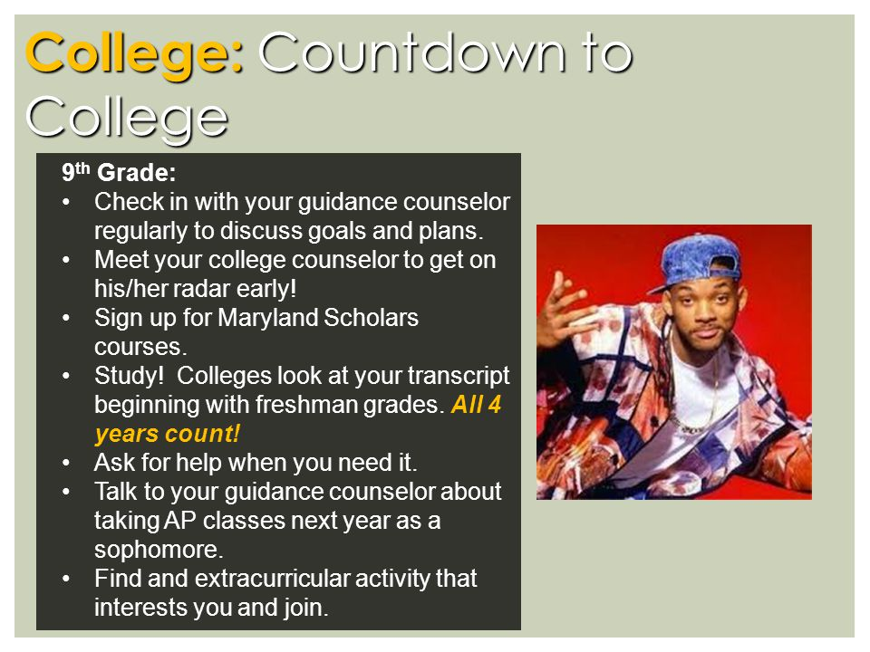 College: Countdown to College 9 th Grade: Check in with your guidance counselor regularly to discuss goals and plans.