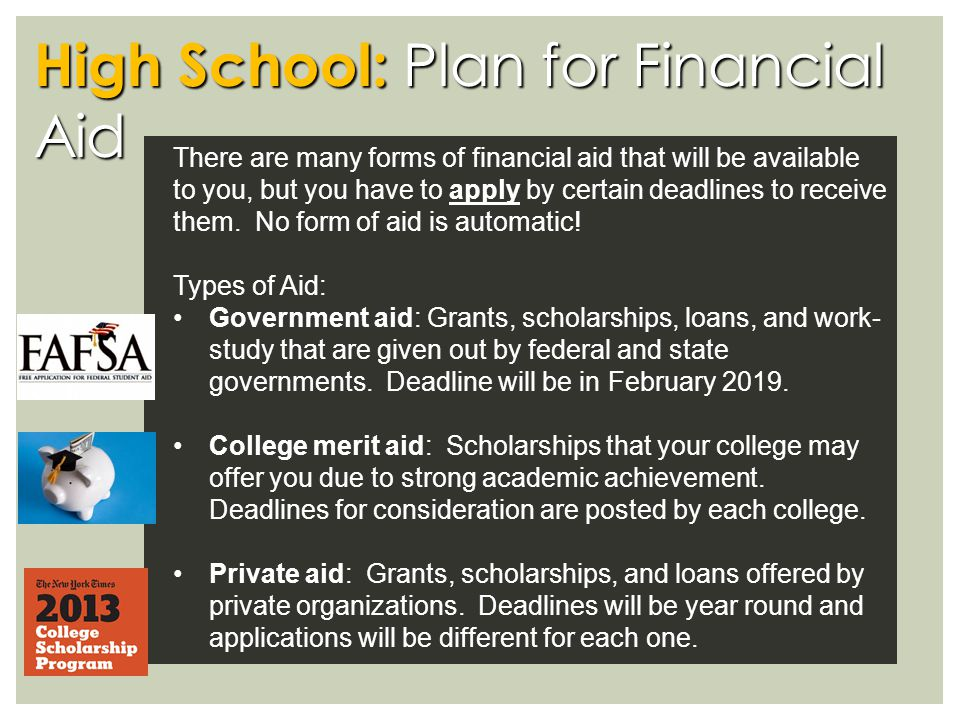 High School: Plan for Financial Aid There are many forms of financial aid that will be available to you, but you have to apply by certain deadlines to receive them.