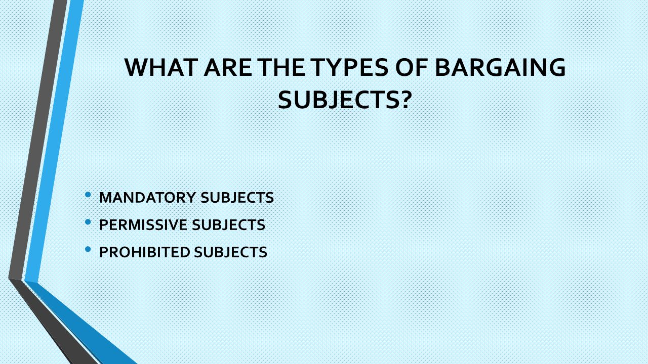 WHAT ARE THE TYPES OF BARGAING SUBJECTS MANDATORY SUBJECTS PERMISSIVE SUBJECTS PROHIBITED SUBJECTS
