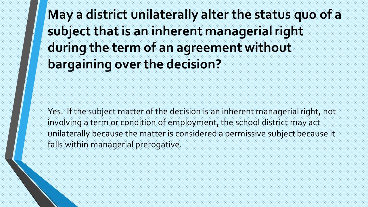 May a district unilaterally alter the status quo of a subject that is an inherent managerial right during the term of an agreement without bargaining over the decision.