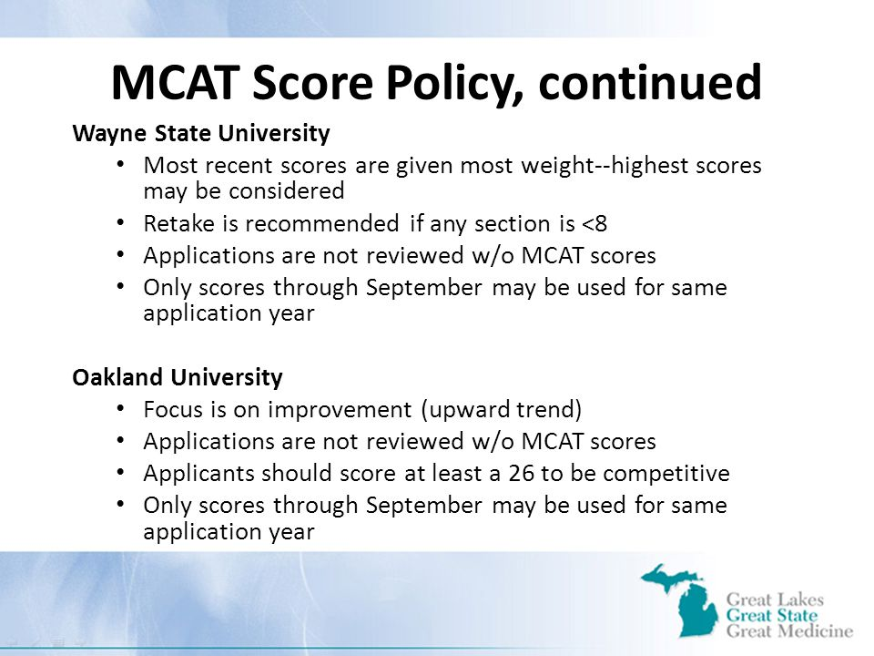 MCAT Score Policy, continued Wayne State University Most recent scores are given most weight--highest scores may be considered Retake is recommended if any section is <8 Applications are not reviewed w/o MCAT scores Only scores through September may be used for same application year Oakland University Focus is on improvement (upward trend) Applications are not reviewed w/o MCAT scores Applicants should score at least a 26 to be competitive Only scores through September may be used for same application year