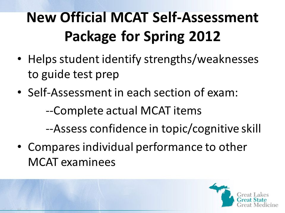 New Official MCAT Self-Assessment Package for Spring 2012 Helps student identify strengths/weaknesses to guide test prep Self-Assessment in each section of exam: --Complete actual MCAT items --Assess confidence in topic/cognitive skill Compares individual performance to other MCAT examinees