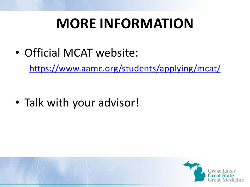 MORE INFORMATION Official MCAT website: https://www.aamc.org/students/applying/mcat/ Talk with your advisor!