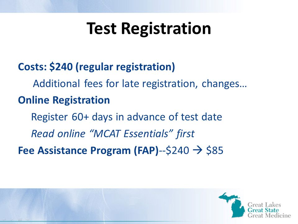 Test Registration Costs: $240 (regular registration) Additional fees for late registration, changes… Online Registration Register 60+ days in advance of test date Read online MCAT Essentials first Fee Assistance Program (FAP)--$240  $85