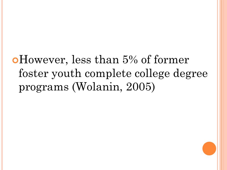 However, less than 5% of former foster youth complete college degree programs (Wolanin, 2005)
