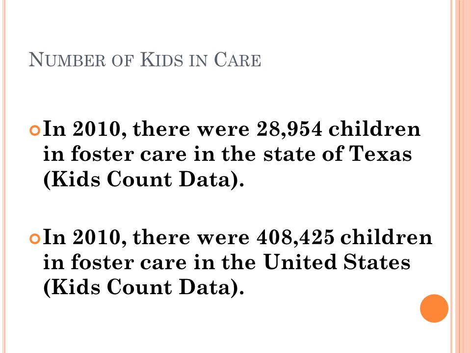 N UMBER OF K IDS IN C ARE In 2010, there were 28,954 children in foster care in the state of Texas (Kids Count Data).
