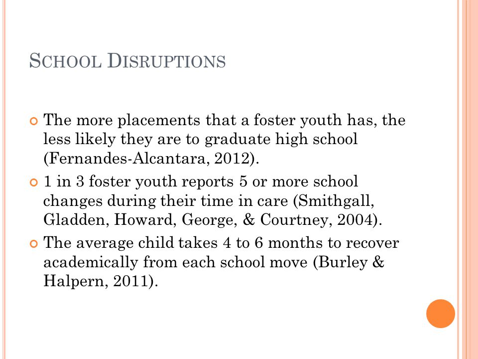 S CHOOL D ISRUPTIONS The more placements that a foster youth has, the less likely they are to graduate high school (Fernandes-Alcantara, 2012).