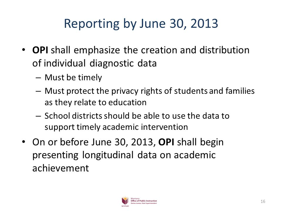 Reporting by June 30, 2013 OPI shall emphasize the creation and distribution of individual diagnostic data – Must be timely – Must protect the privacy rights of students and families as they relate to education – School districts should be able to use the data to support timely academic intervention On or before June 30, 2013, OPI shall begin presenting longitudinal data on academic achievement 16