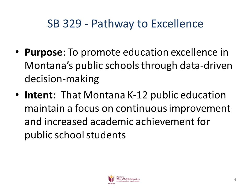 SB 329 - Pathway to Excellence Purpose: To promote education excellence in Montana's public schools through data-driven decision-making Intent: That Montana K-12 public education maintain a focus on continuous improvement and increased academic achievement for public school students 4