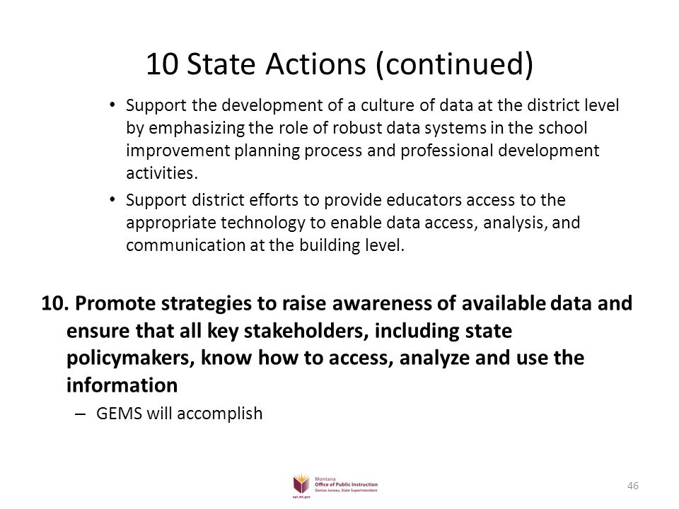 10 State Actions (continued) Support the development of a culture of data at the district level by emphasizing the role of robust data systems in the school improvement planning process and professional development activities.
