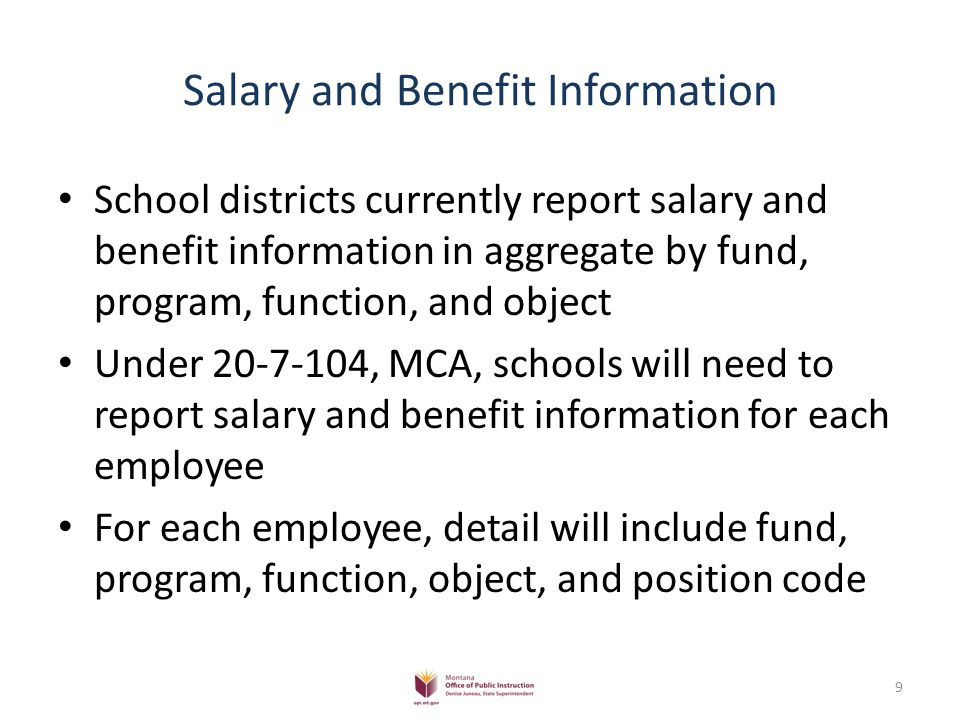 Salary and Benefit Information School districts currently report salary and benefit information in aggregate by fund, program, function, and object Under 20-7-104, MCA, schools will need to report salary and benefit information for each employee For each employee, detail will include fund, program, function, object, and position code 9