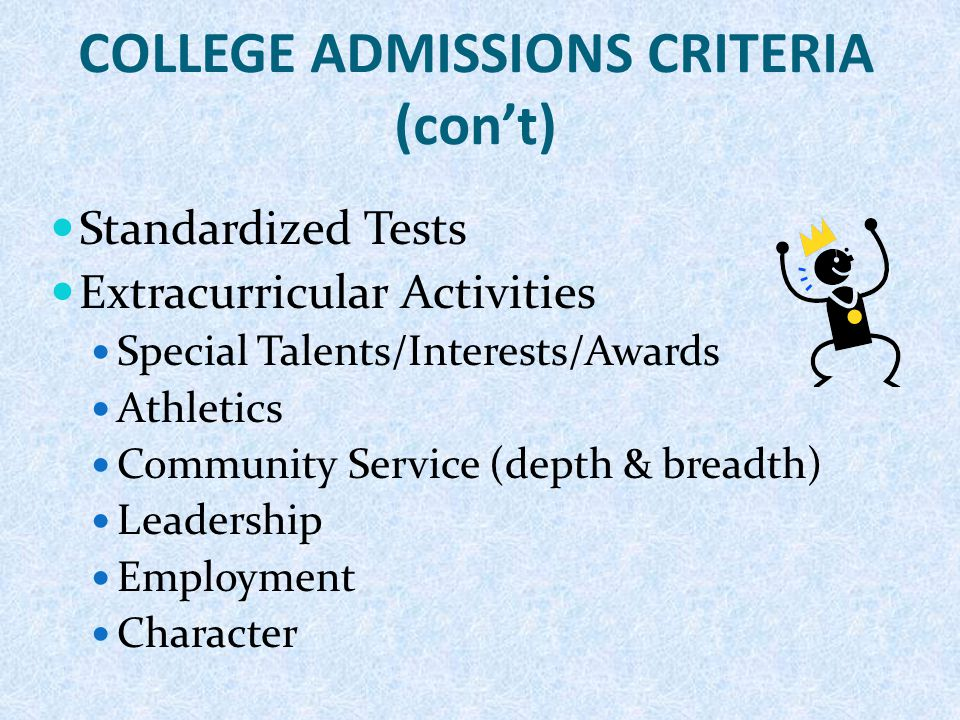 COLLEGE ADMISSIONS CRITERIA (con't) Standardized Tests Extracurricular Activities Special Talents/Interests/Awards Athletics Community Service (depth & breadth) Leadership Employment Character