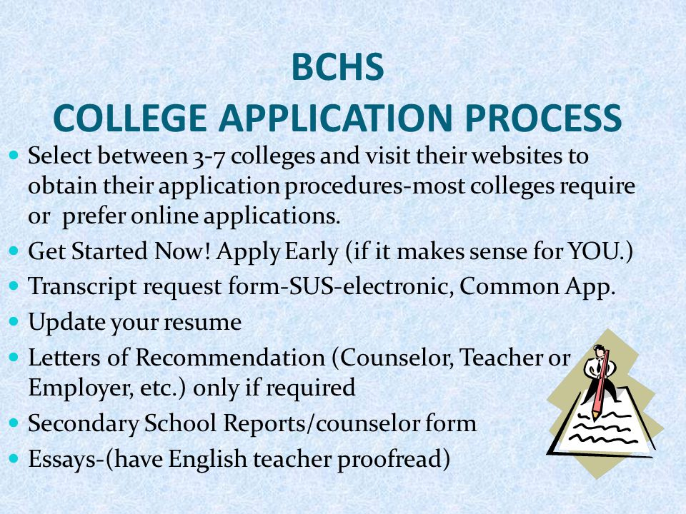 BCHS COLLEGE APPLICATION PROCESS Select between 3-7 colleges and visit their websites to obtain their application procedures-most colleges require or