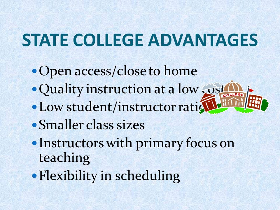STATE COLLEGE ADVANTAGES Open access/close to home Quality instruction at a low cost Low student/instructor ratios Smaller class sizes Instructors wit