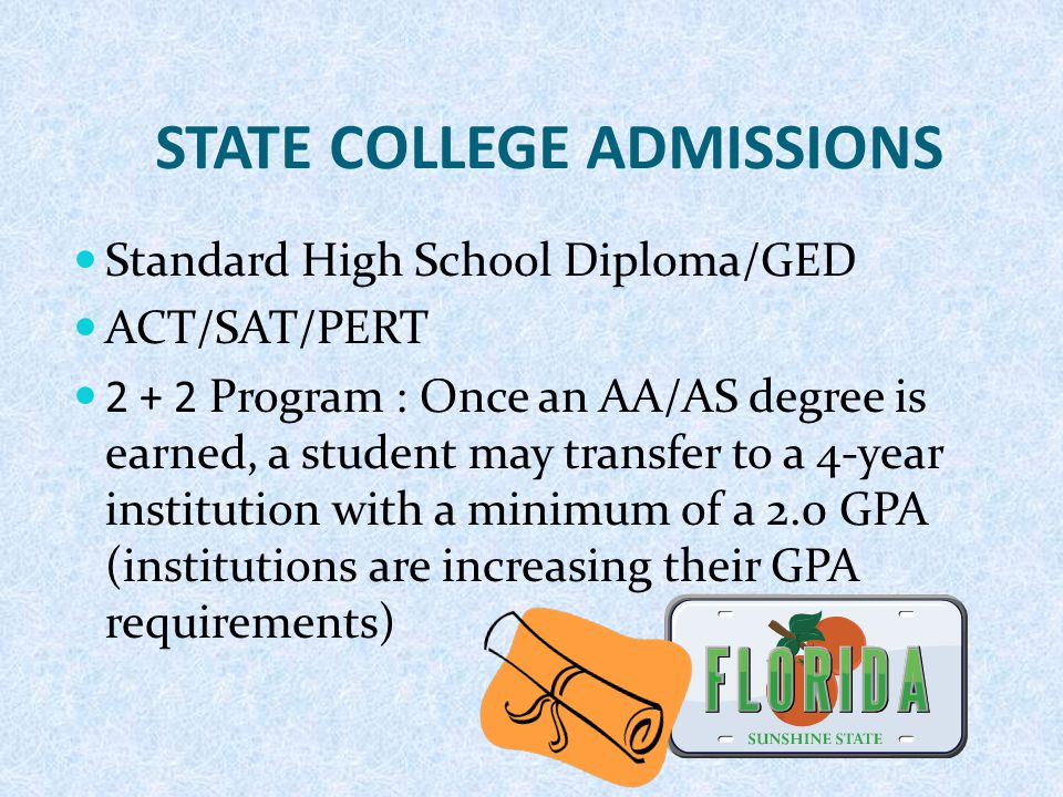 STATE COLLEGE ADMISSIONS Standard High School Diploma/GED ACT/SAT/PERT 2 + 2 Program : Once an AA/AS degree is earned, a student may transfer to a 4-y