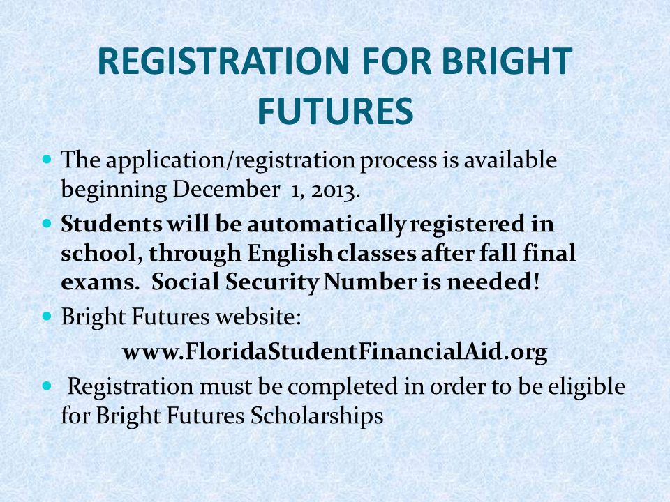 REGISTRATION FOR BRIGHT FUTURES The application/registration process is available beginning December 1, 2013. Students will be automatically registere