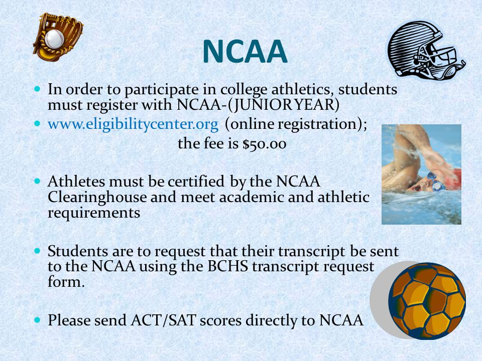 NCAA In order to participate in college athletics, students must register with NCAA-(JUNIOR YEAR) www.eligibilitycenter.org (online registration); the fee is $50.00 Athletes must be certified by the NCAA Clearinghouse and meet academic and athletic requirements Students are to request that their transcript be sent to the NCAA using the BCHS transcript request form.