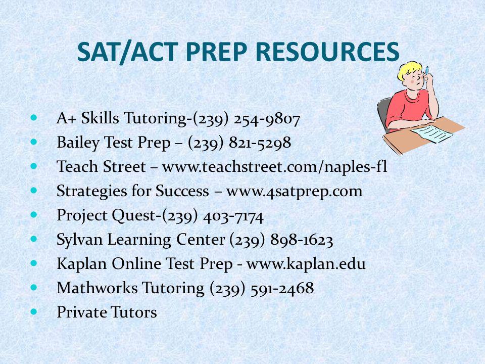 SAT/ACT PREP RESOURCES A+ Skills Tutoring-(239) 254-9807 Bailey Test Prep – (239) 821-5298 Teach Street – www.teachstreet.com/naples-fl Strategies for Success – www.4satprep.com Project Quest-(239) 403-7174 Sylvan Learning Center (239) 898-1623 Kaplan Online Test Prep - www.kaplan.edu Mathworks Tutoring (239) 591-2468 Private Tutors