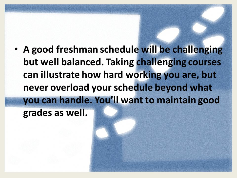 A good freshman schedule will be challenging but well balanced.