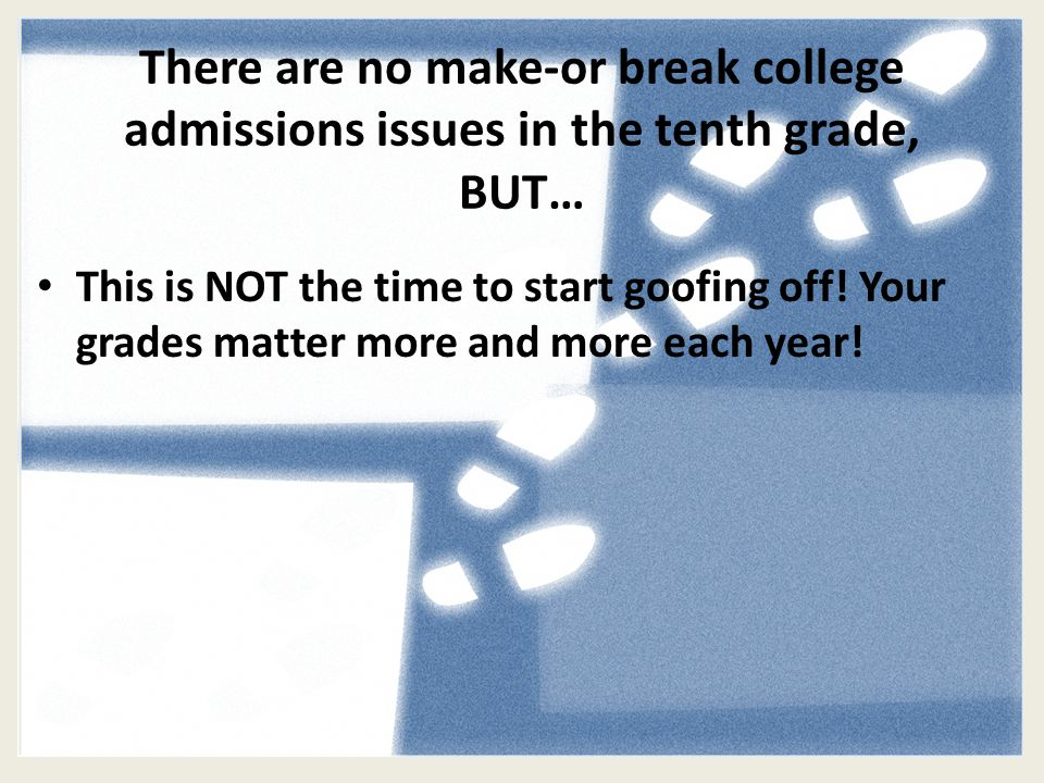 There are no make-or break college admissions issues in the tenth grade, BUT… This is NOT the time to start goofing off.