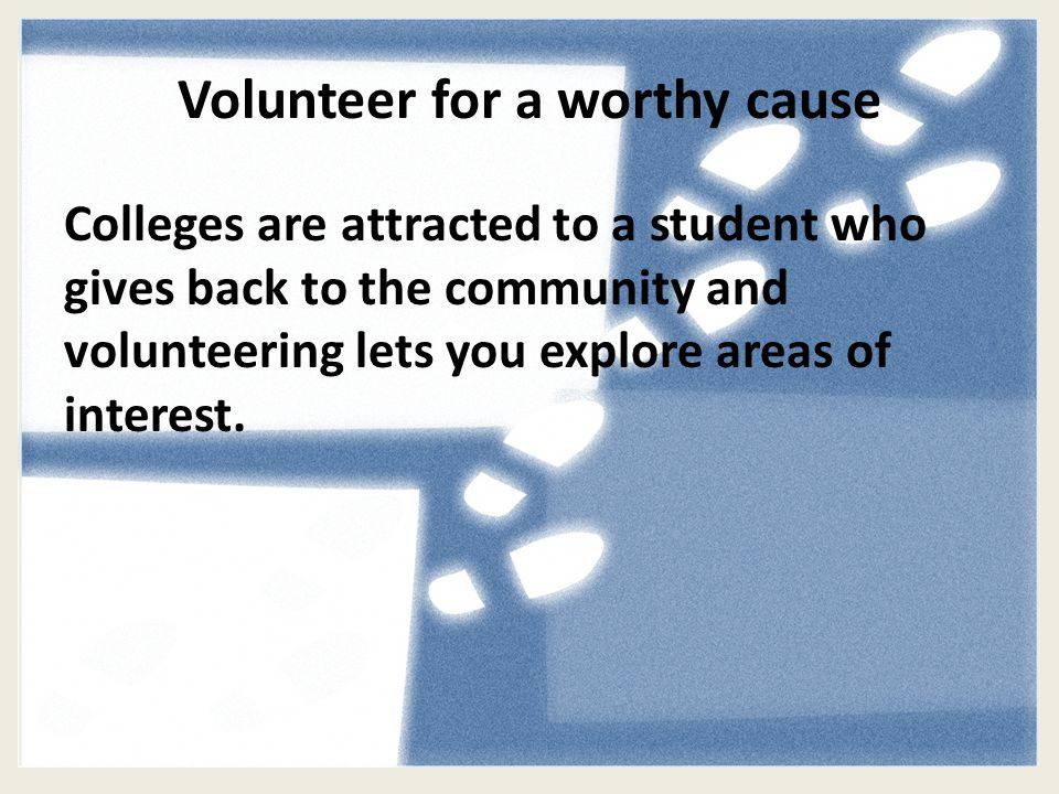 Volunteer for a worthy cause Colleges are attracted to a student who gives back to the community and volunteering lets you explore areas of interest.
