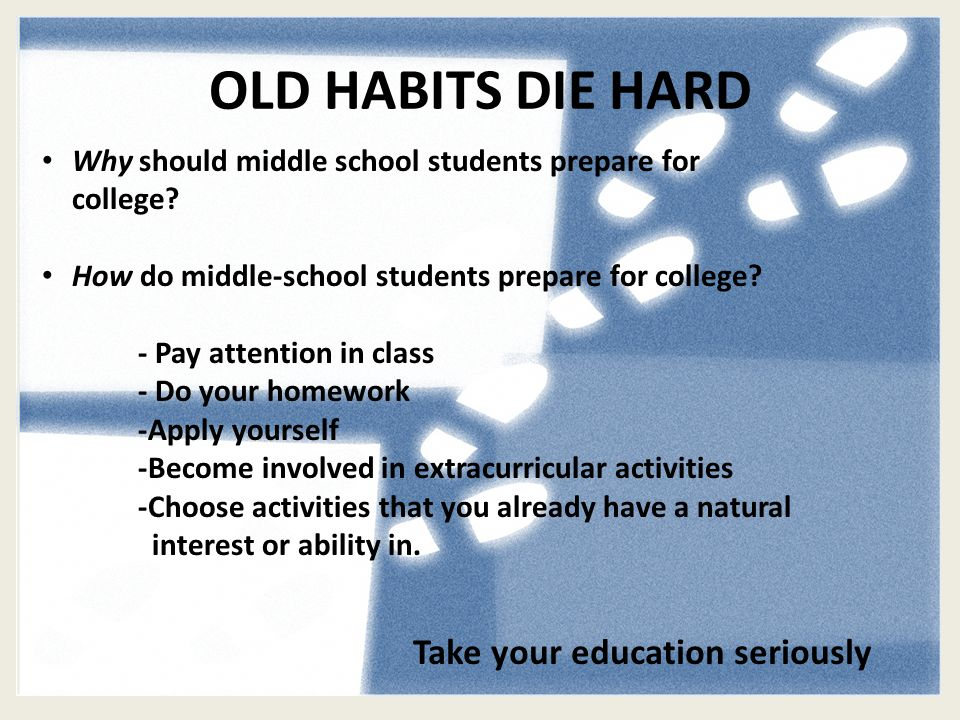 OLD HABITS DIE HARD Why should middle school students prepare for college.