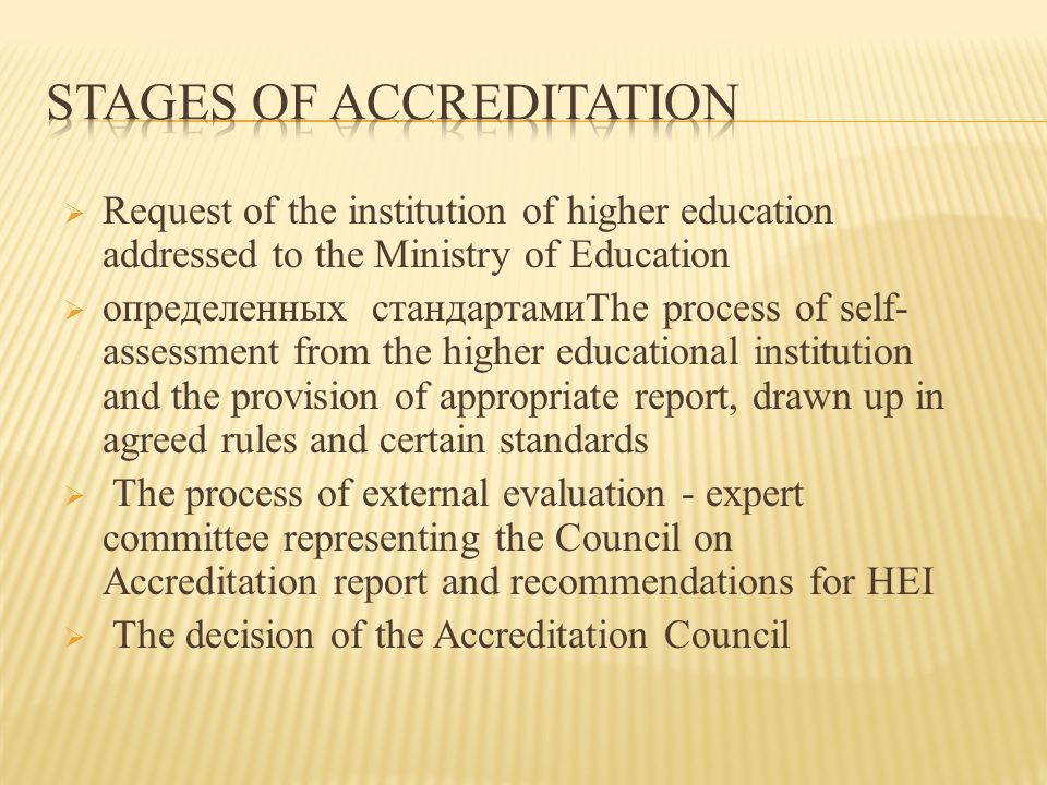  Request of the institution of higher education addressed to the Ministry of Education  определенных стандартамиThe process of self- assessment from the higher educational institution and the provision of appropriate report, drawn up in agreed rules and certain standards  The process of external evaluation - expert committee representing the Council on Accreditation report and recommendations for HEI  The decision of the Accreditation Council