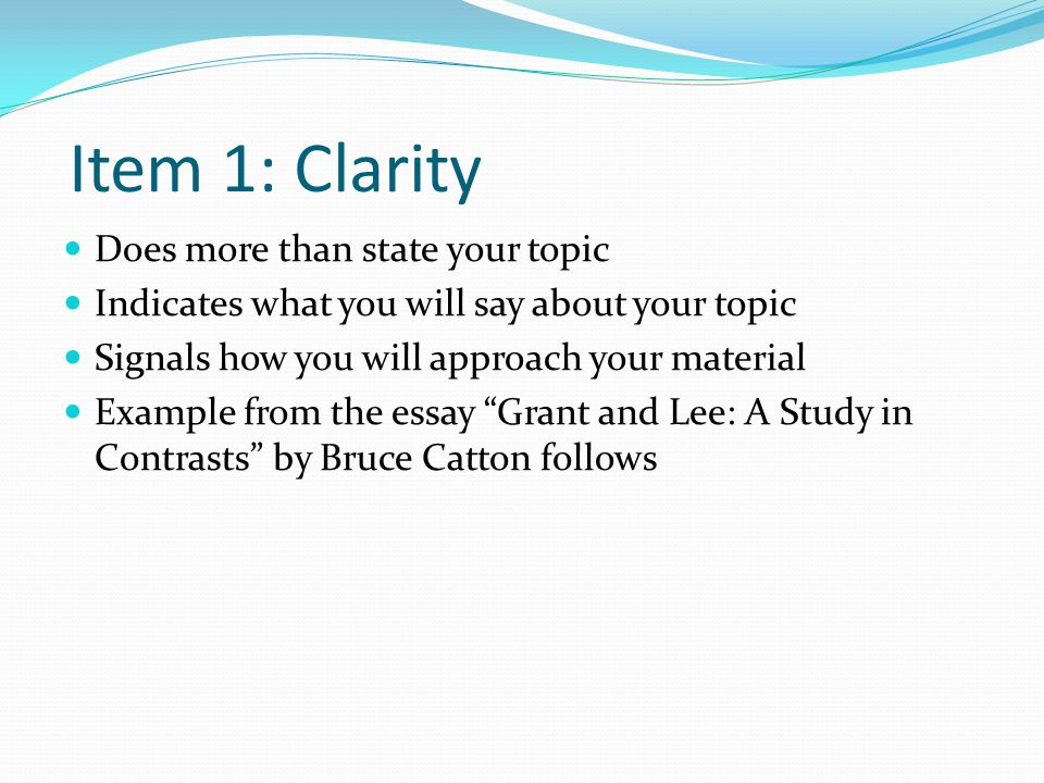 Item 1: Clarity Does more than state your topic Indicates what you will say about your topic Signals how you will approach your material Example from