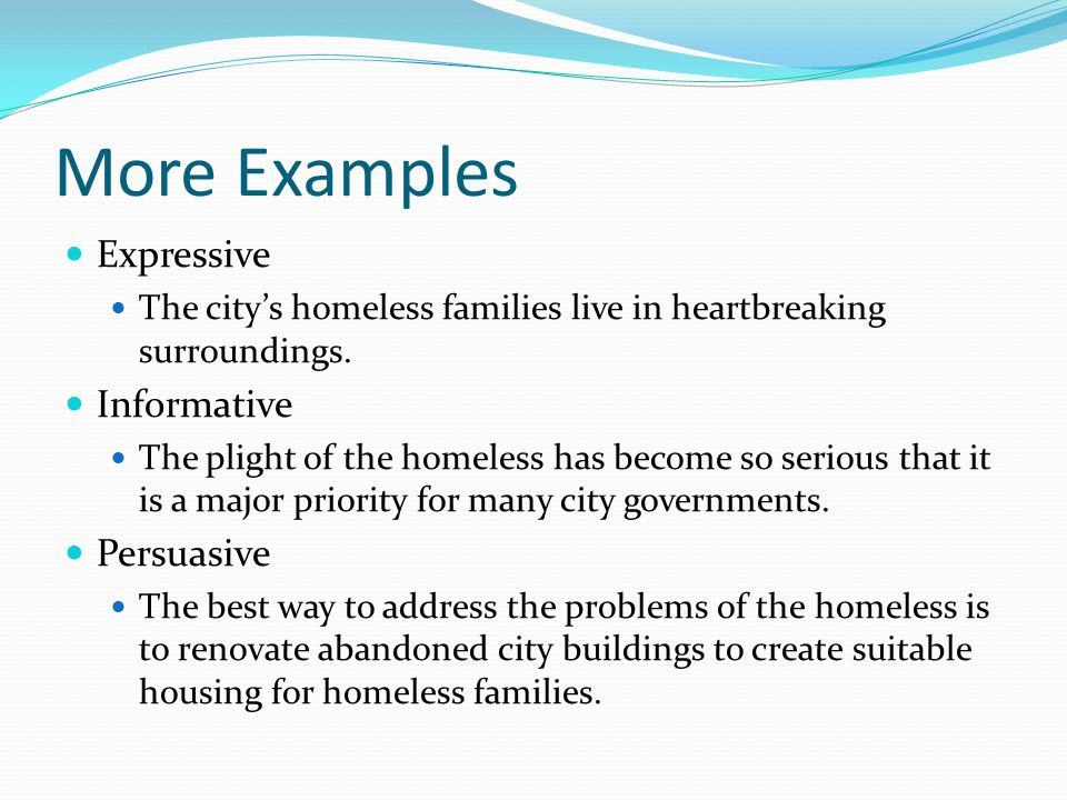 More Examples Expressive The city's homeless families live in heartbreaking surroundings. Informative The plight of the homeless has become so serious