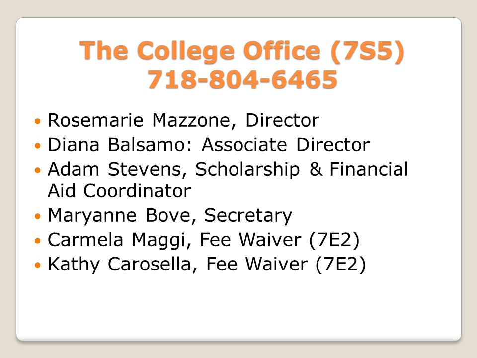 The College Office (7S5) 718-804-6465 The College Office (7S5) 718-804-6465 Rosemarie Mazzone, Director Diana Balsamo: Associate Director Adam Stevens, Scholarship & Financial Aid Coordinator Maryanne Bove, Secretary Carmela Maggi, Fee Waiver (7E2) Kathy Carosella, Fee Waiver (7E2)