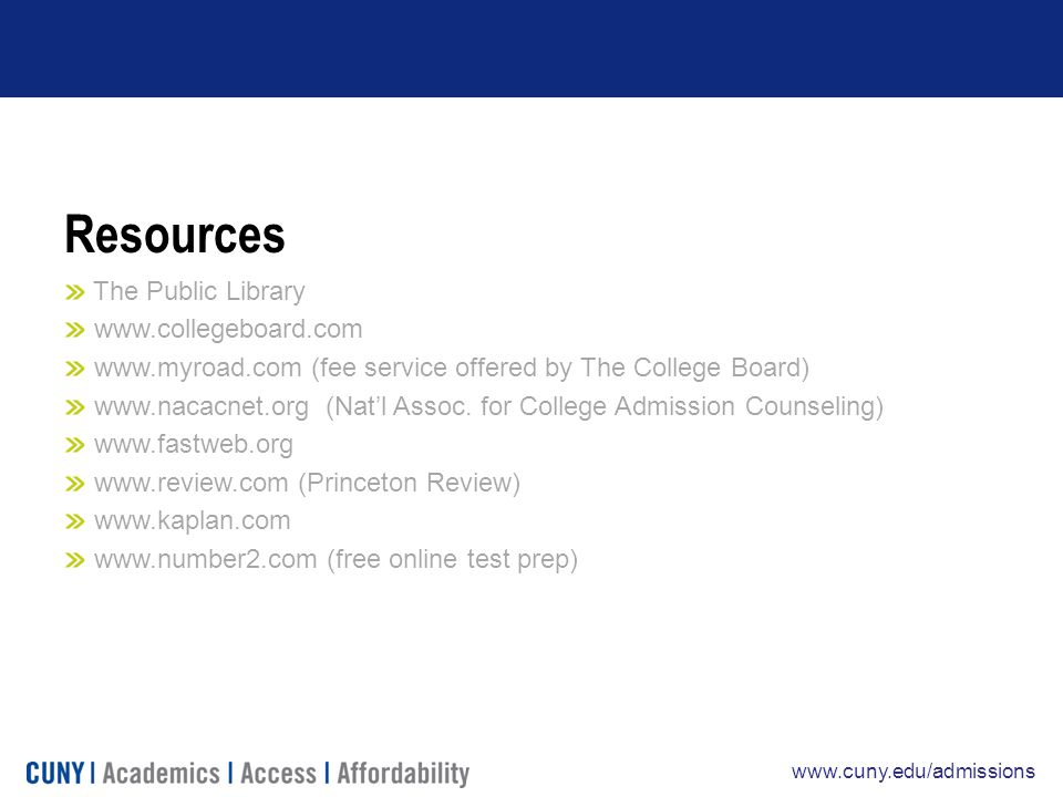 www.cuny.edu/admissions Resources The Public Library www.collegeboard.com www.myroad.com (fee service offered by The College Board) www.nacacnet.org (Nat'l Assoc.