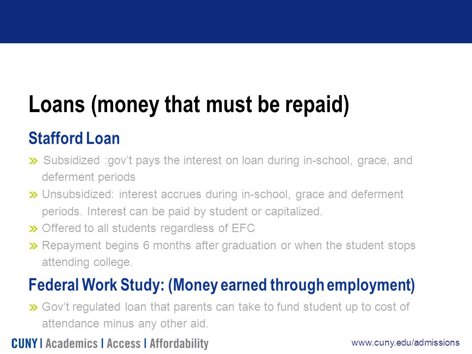 www.cuny.edu/admissions Loans (money that must be repaid) Stafford Loan Subsidized :gov't pays the interest on loan during in-school, grace, and deferment periods Unsubsidized: interest accrues during in-school, grace and deferment periods.