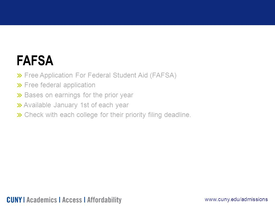 www.cuny.edu/admissions FAFSA Free Application For Federal Student Aid (FAFSA) Free federal application Bases on earnings for the prior year Available January 1st of each year Check with each college for their priority filing deadline.