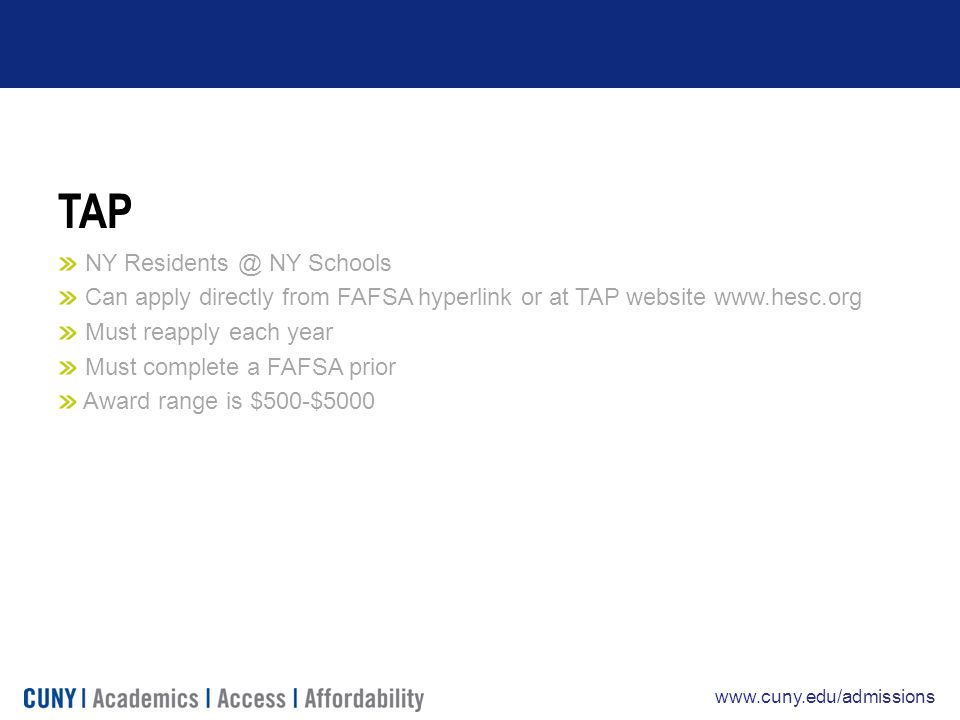 www.cuny.edu/admissions TAP NY Residents @ NY Schools Can apply directly from FAFSA hyperlink or at TAP website www.hesc.org Must reapply each year Must complete a FAFSA prior Award range is $500-$5000