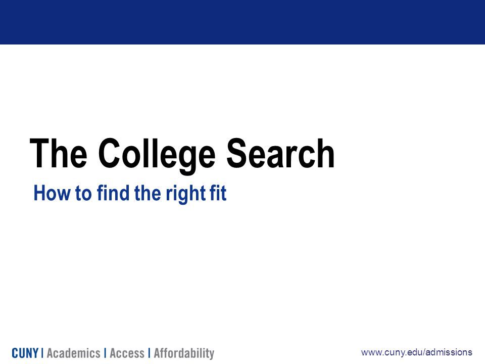 www.cuny.edu/admissions The College Search How to find the right fit