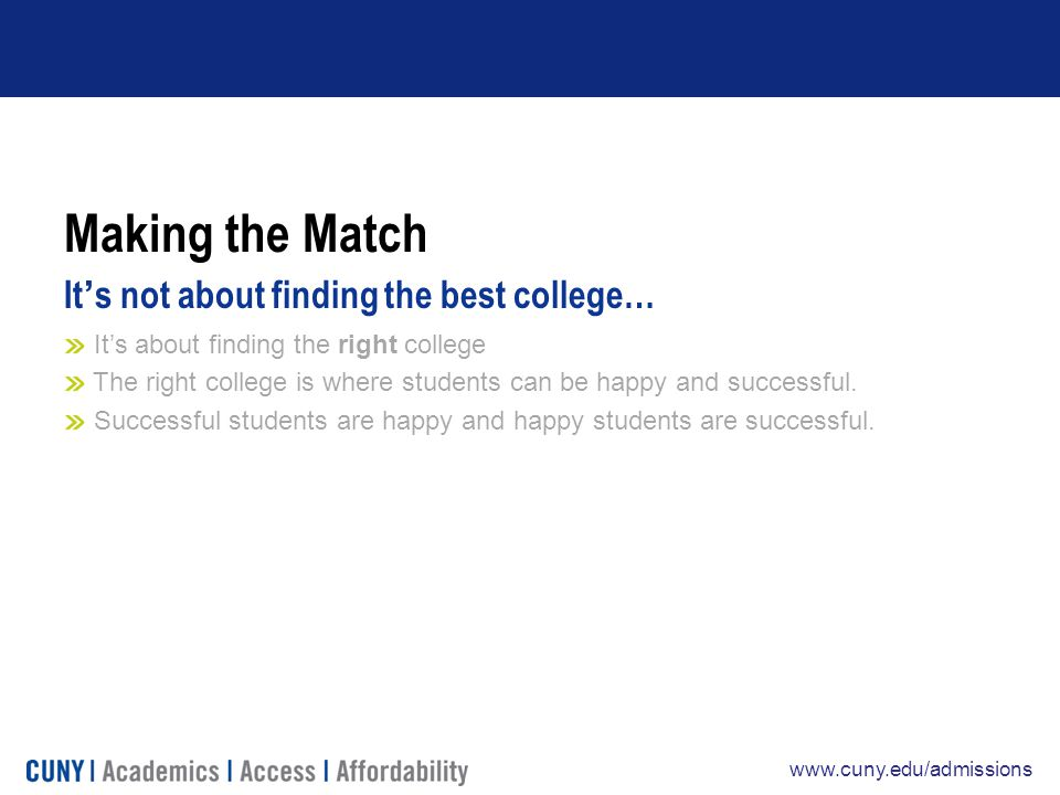 www.cuny.edu/admissions Making the Match It's not about finding the best college… It's about finding the right college The right college is where students can be happy and successful.