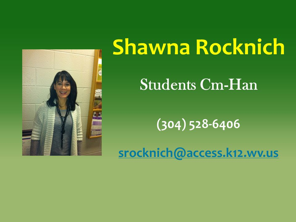 Shawna Rocknich Students Cm-Han (304) 528-6406 srocknich@access.k12.wv.us