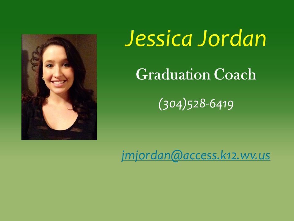 Jessica Jordan Graduation Coach (304)528-6419 jmjordan@access.k12.wv.us