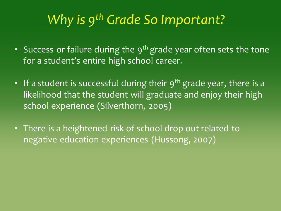 Why is 9 th Grade So Important? Success or failure during the 9 th grade year often sets the tone for a student's entire high school career. If a stud