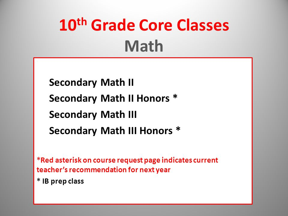 10 th Grade Core Classes Math Secondary Math II Secondary Math II Honors * Secondary Math III Secondary Math III Honors * *Red asterisk on course request page indicates current teacher's recommendation for next year * IB prep class