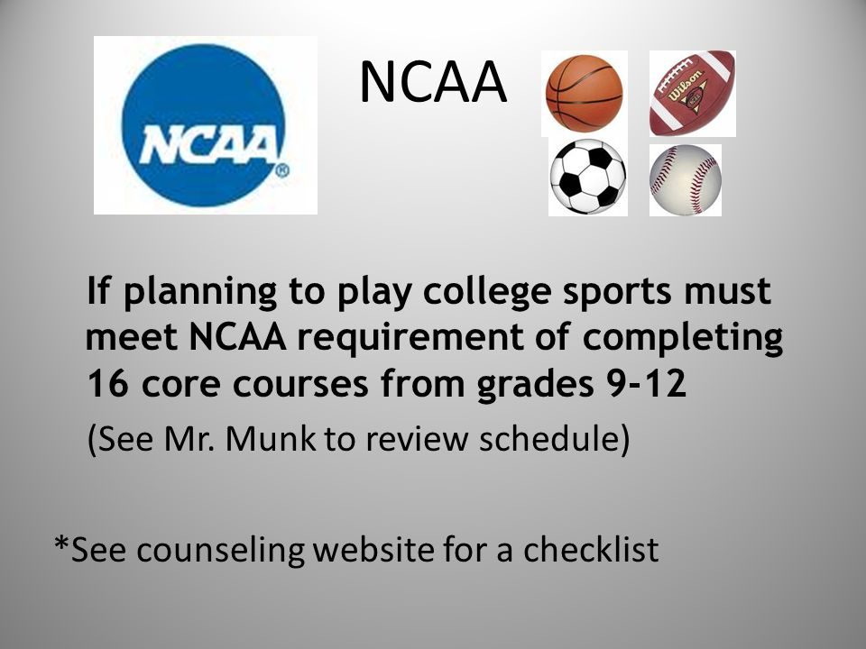 NCAA If planning to play college sports must meet NCAA requirement of completing 16 core courses from grades 9-12 (See Mr.
