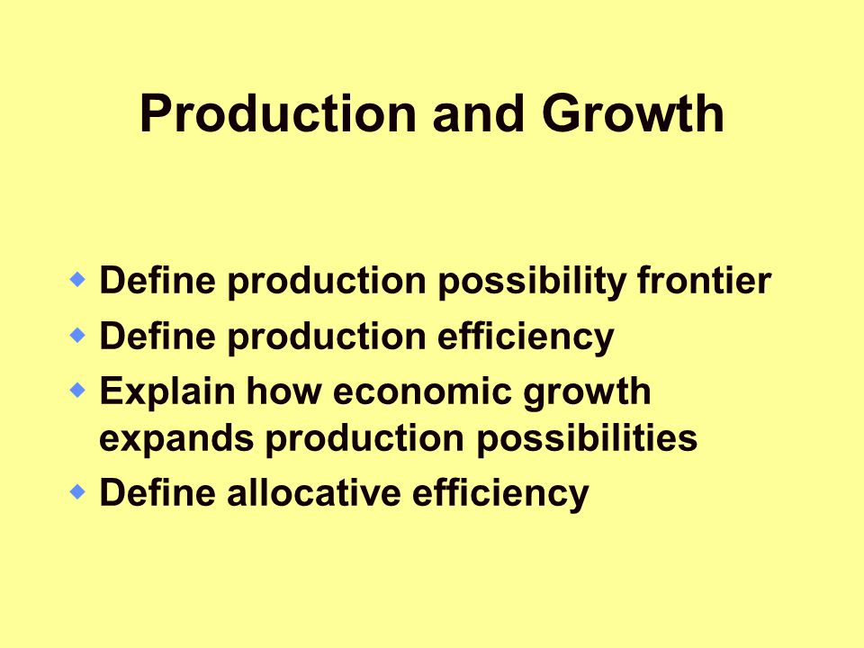 Production and Growth  Define production possibility frontier  Define production efficiency  Explain how economic growth expands production possibi